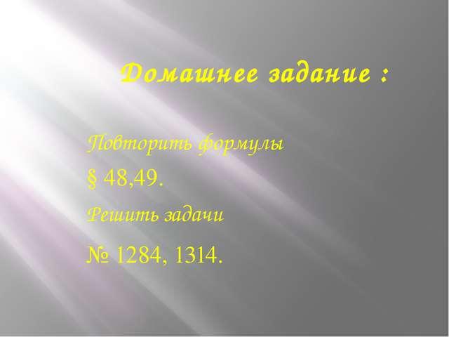 Домашнее задание : Повторить формулы § 48,49. Решить задачи № 1284, 1314.