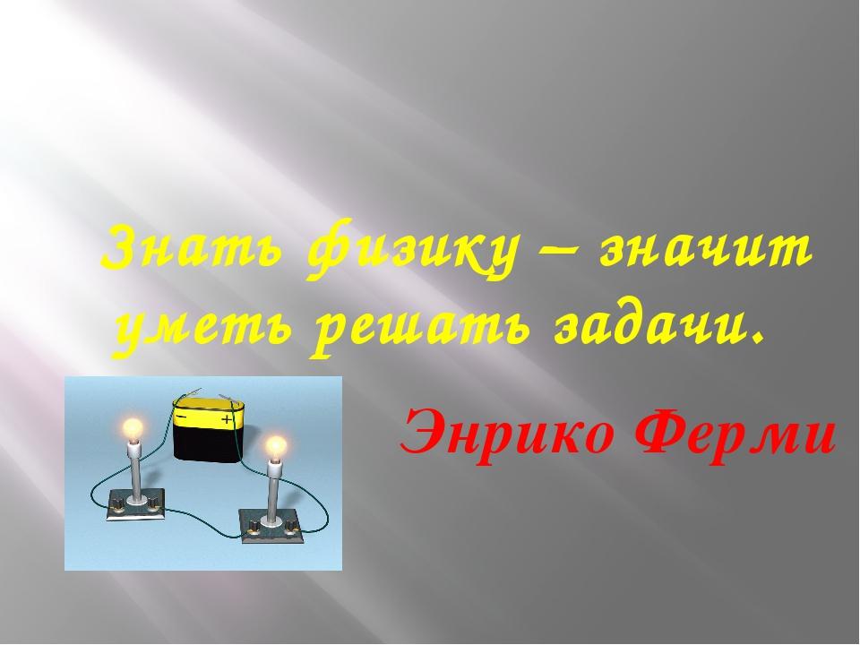 Знать физику – значит уметь решать задачи. Энрико Ферми