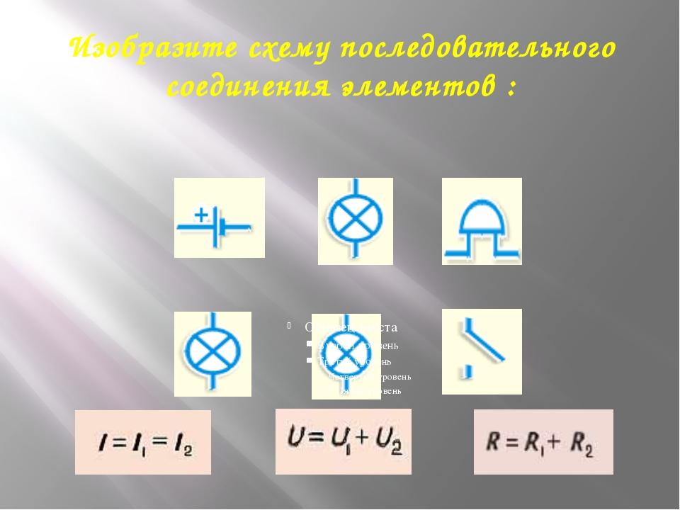 Изобразите схему последовательного соединения элементов :