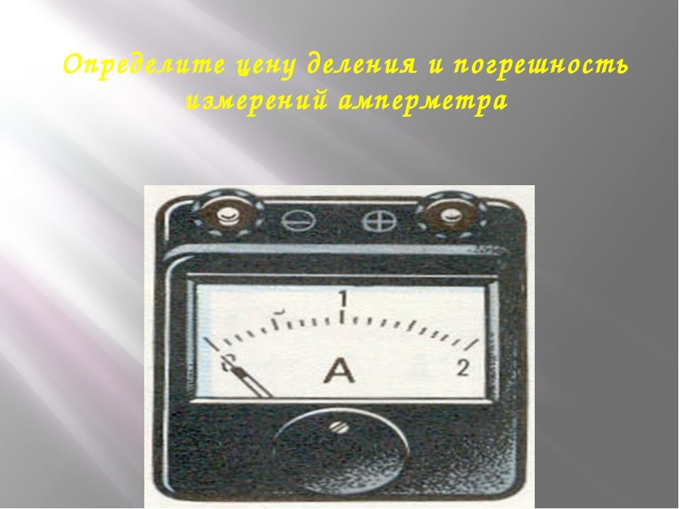 Определите цену деления и погрешность измерений амперметра