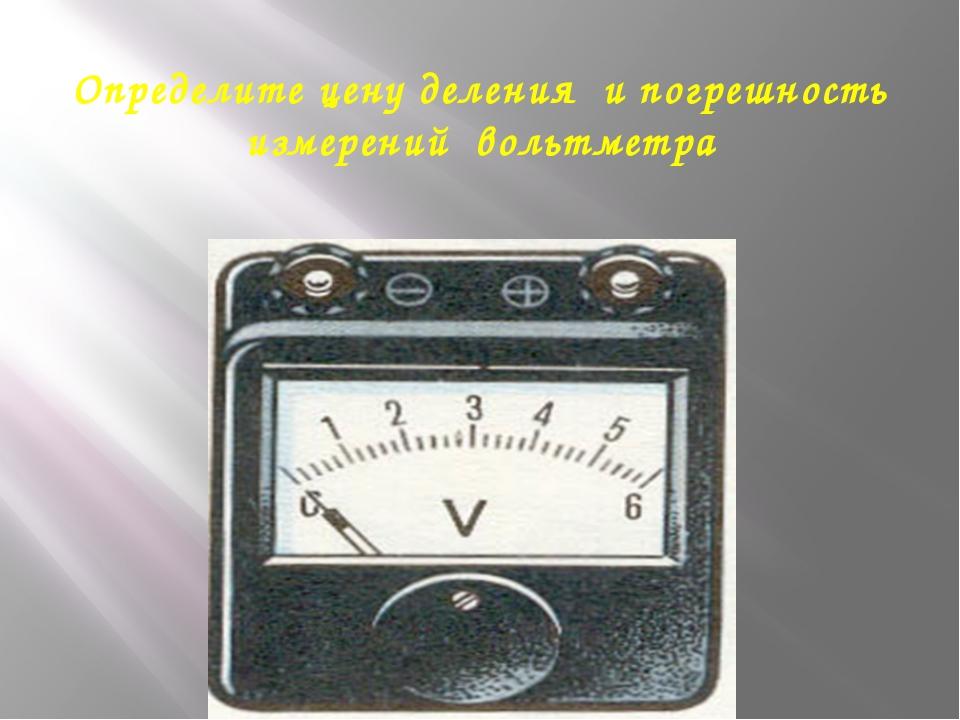 Определите цену деления и погрешность измерений вольтметра