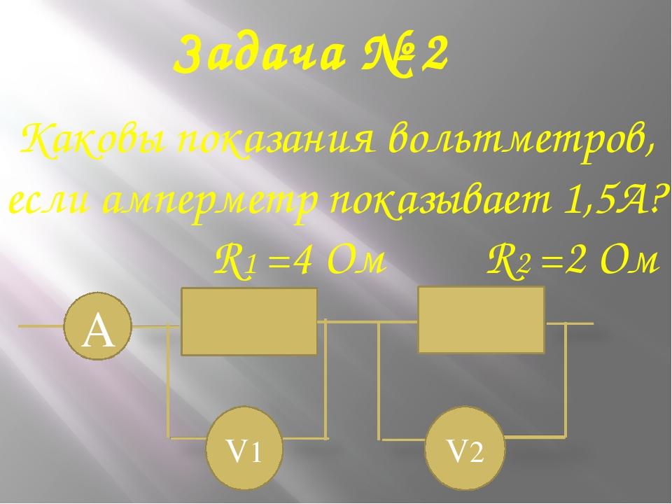 Задача № 2 Каковы показания вольтметров, если амперметр показывает 1,5А? R1 =...