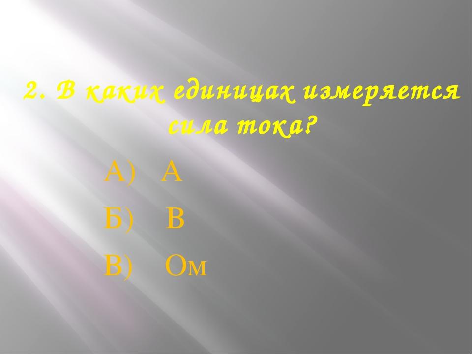 2. В каких единицах измеряется сила тока? А) А Б) В В) Ом