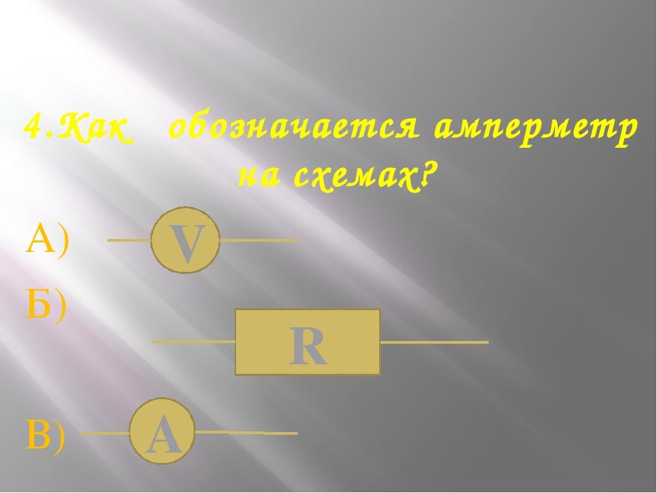 4.Как обозначается амперметр на схемах? А) Б) В) А V R