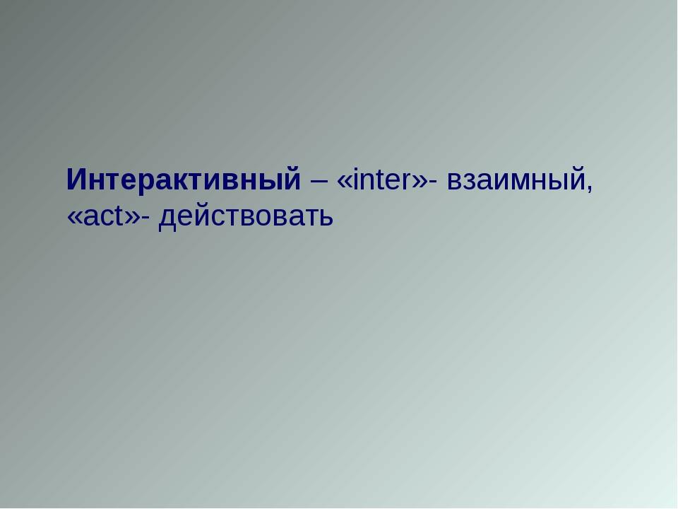Интерактивный – «inter»- взаимный, «act»- действовать