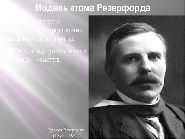 Модель атома Резерфорда Экспериментально исследовал распределение положительн...
