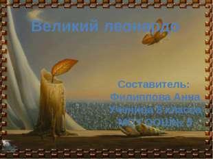 Великий леонардо Составитель: Филиппова Анна Ученица 8 класса МОУ ООШ№ 5