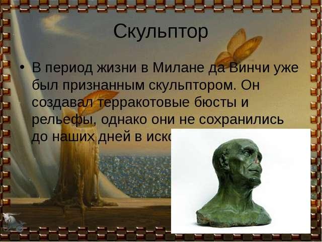 Скульптор В период жизни в Милане да Винчи уже был признанным скульптором. Он...