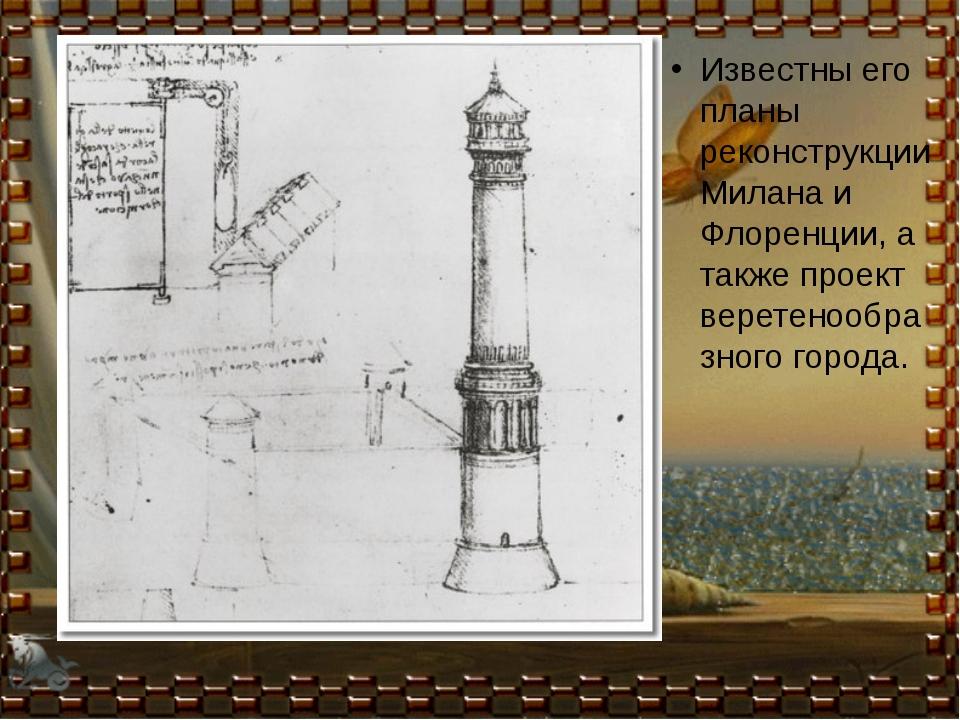 Известны его планы реконструкции Милана и Флоренции, а также проект веретено...