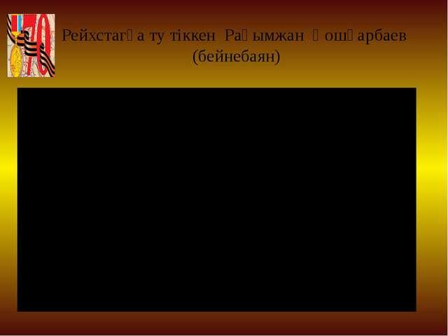 Рейхстагқа ту тіккен Рақымжан Қошқарбаев (бейнебаян)