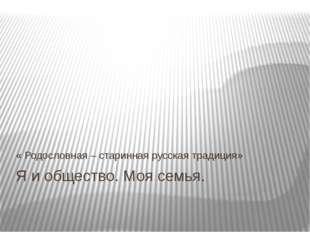 Я и общество. Моя семья. « Родословная – старинная русская традиция»