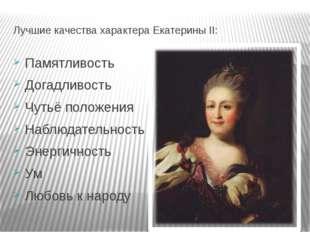 Лучшие качества характера Екатерины II: Памятливость Догадливость Чутьё полож