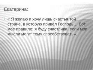 Екатерина: « Я желаю и хочу лишь счастья той стране, в которую привёл Господь