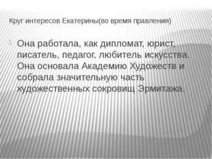 Круг интересов Екатерины(во время правления) Она работала, как дипломат, юрис