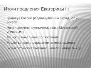 Итоги правления Екатерины II: Границы России раздвинулись на запад, юг и вост