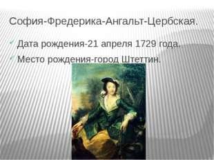 София-Фредерика-Ангальт-Цербская. Дата рождения-21 апреля 1729 года. Место ро
