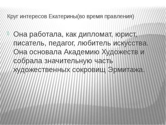 Круг интересов Екатерины(во время правления) Она работала, как дипломат, юрис...