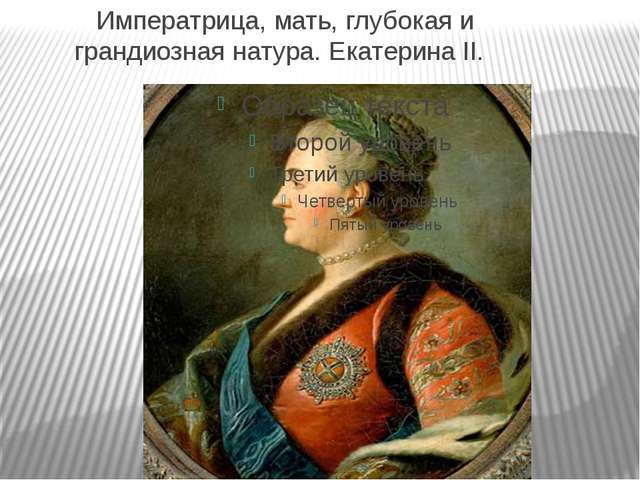 Императрица, мать, глубокая и грандиозная натура. Екатерина II.