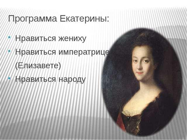 Программа Екатерины: Нравиться жениху Нравиться императрице (Елизавете) Нрави...