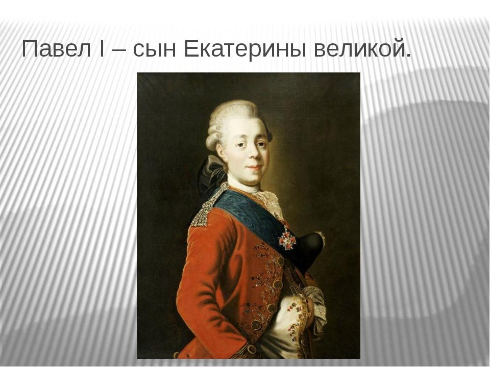Павел I – сын Екатерины великой.