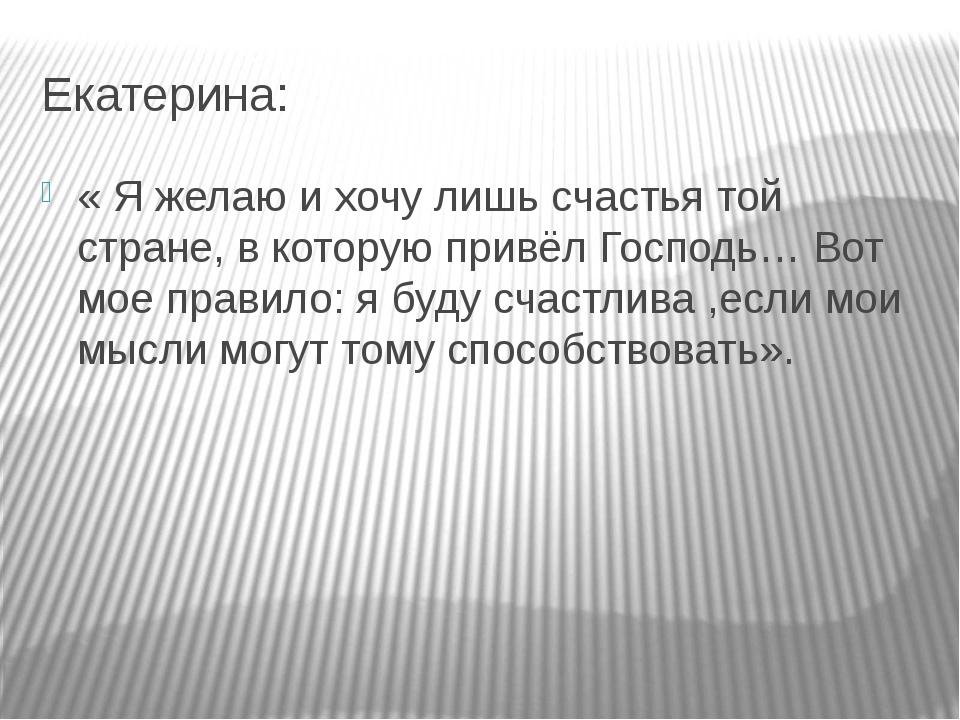 Екатерина: « Я желаю и хочу лишь счастья той стране, в которую привёл Господь...