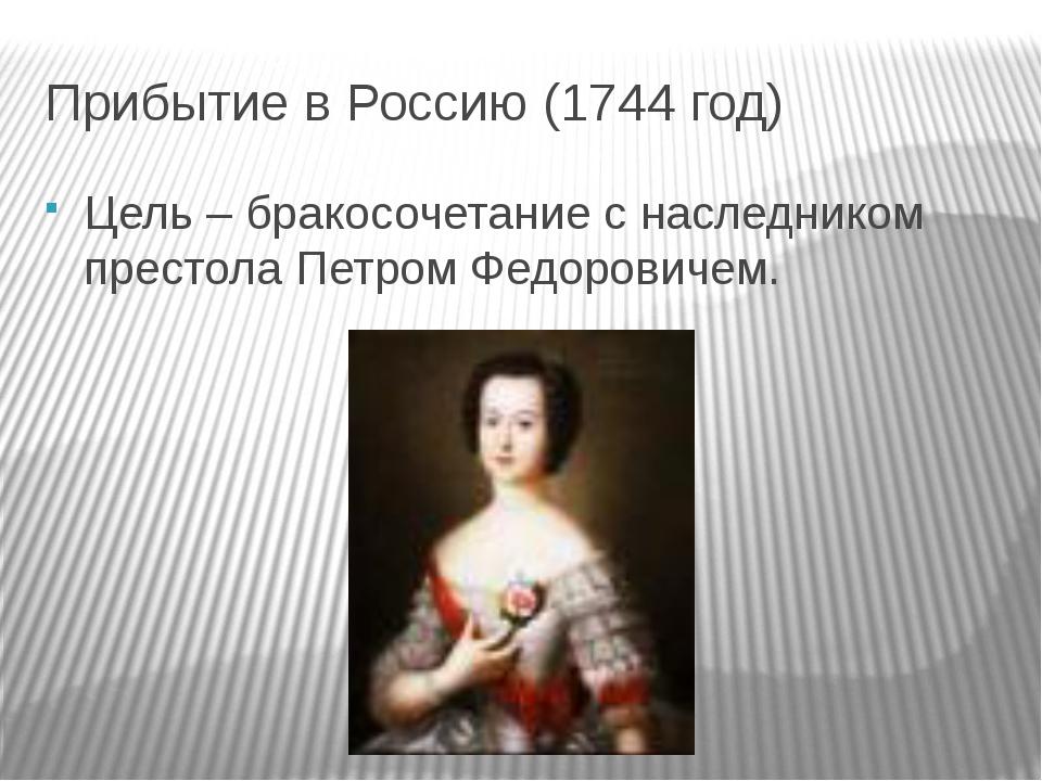 Прибытие в Россию (1744 год) Цель – бракосочетание с наследником престола Пет...