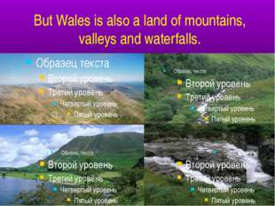 But Wales is also a land of mountains, valleys and waterfalls.