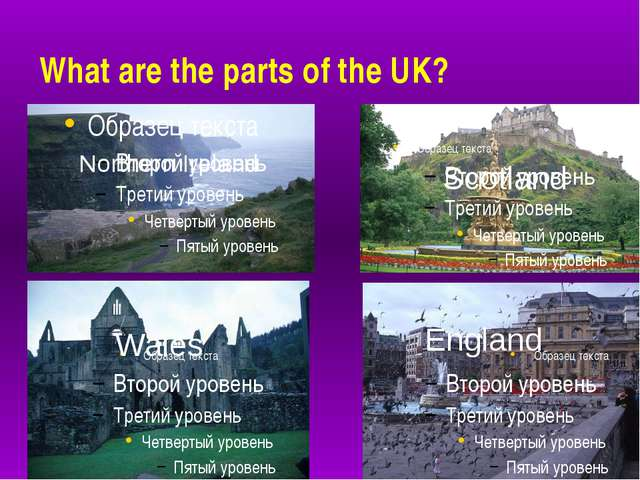 What are the parts of the UK? Northern Ireland Wales England Scotland