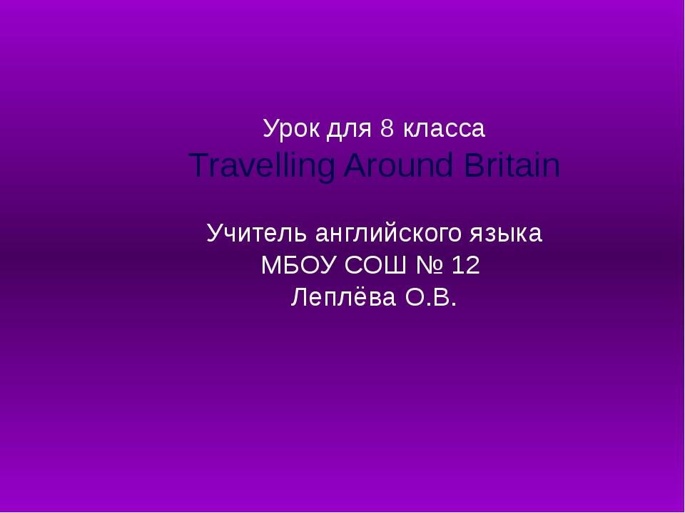 Урок для 8 класса Travelling Around Britain Учитель английского языка МБОУ С...