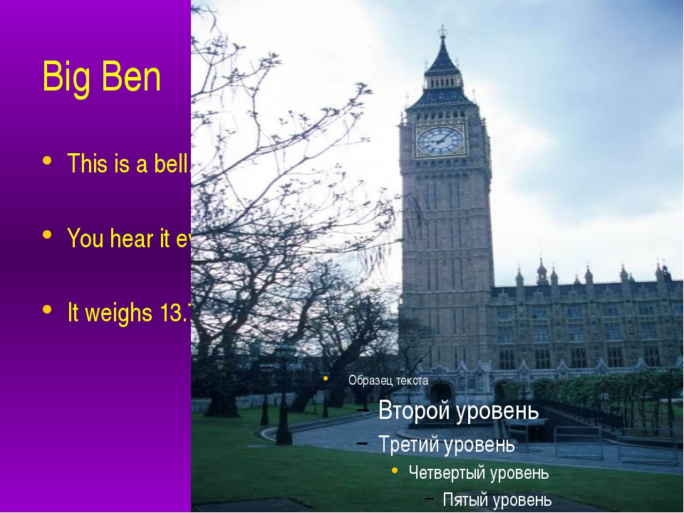 Big Ben This is a bell. You hear it every hour. It weighs 13.720 kilograms.