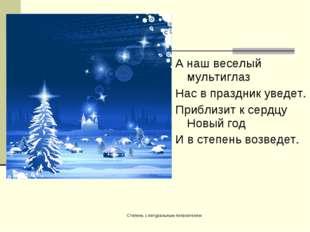 А наш веселый мультиглаз Нас в праздник уведет. Приблизит к сердцу Новый год