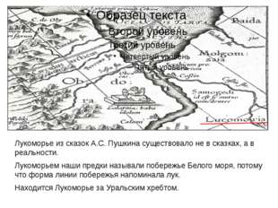 Лукоморье из сказок А.С. Пушкина существовало не в сказках, а в реальности. Л