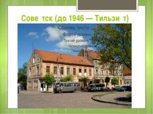 Сове́тск (до 1946 — Тильзи́т)