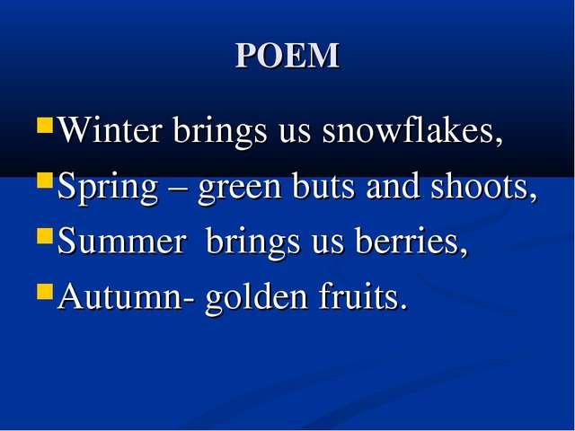 POEM Winter brings us snowflakes, Spring – green buts and shoots, Summer brin...