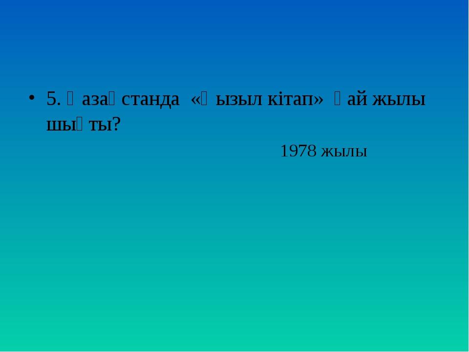 5. Қазақстанда «Қызыл кітап» қай жылы шықты? 1978 жылы