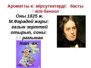 Ароматты көмірсутектердің басты өкілі-бензол Оны 1825 ж. М.Фарадей жарық газы