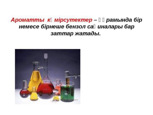 Ароматты көмірсутектер– құрамында бір немесе бірнеше бензол сақиналары бар з...