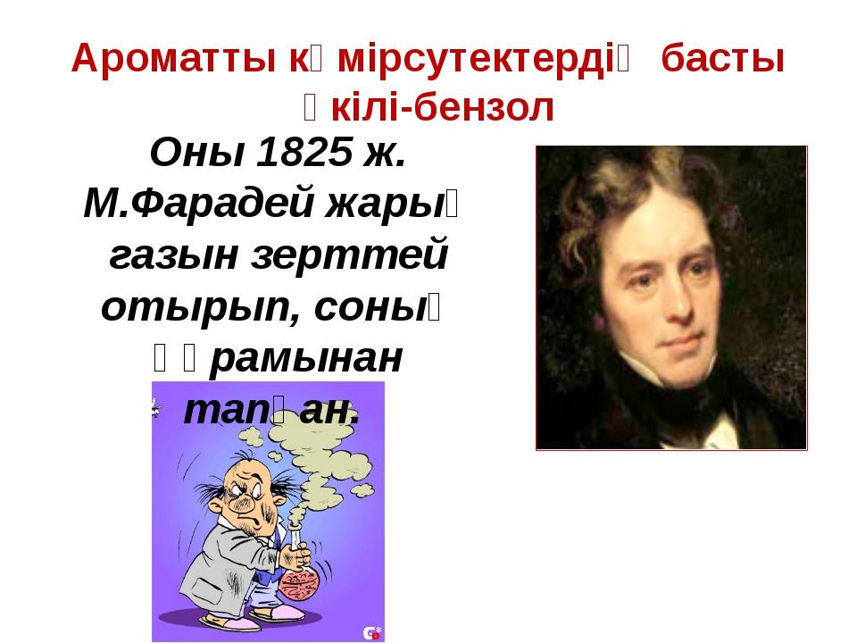 Ароматты көмірсутектердің басты өкілі-бензол Оны 1825 ж. М.Фарадей жарық газы...