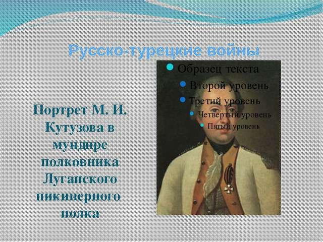 Русско-турецкие войны Портрет М. И. Кутузова в мундире полковника Луганского...