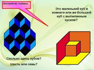 Восприятие глубины Сколько здесь кубов? Шесть или семь? Это маленький куб в к