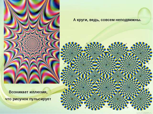 Возникает иллюзия, что рисунок пульсирует А круги, ведь, совсем неподвижны.