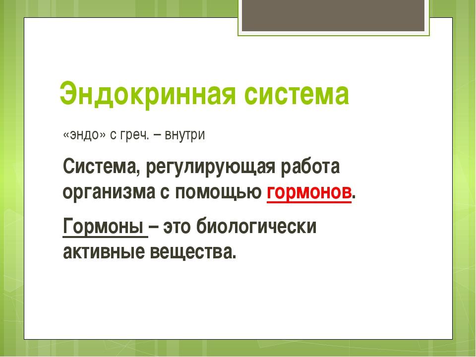 Эндокринная система «эндо» с греч. – внутри Система, регулирующая работа орга...