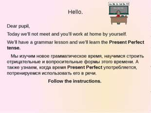 Hello. Dear pupil, Today we'll not meet and you'll work at home by yourself.