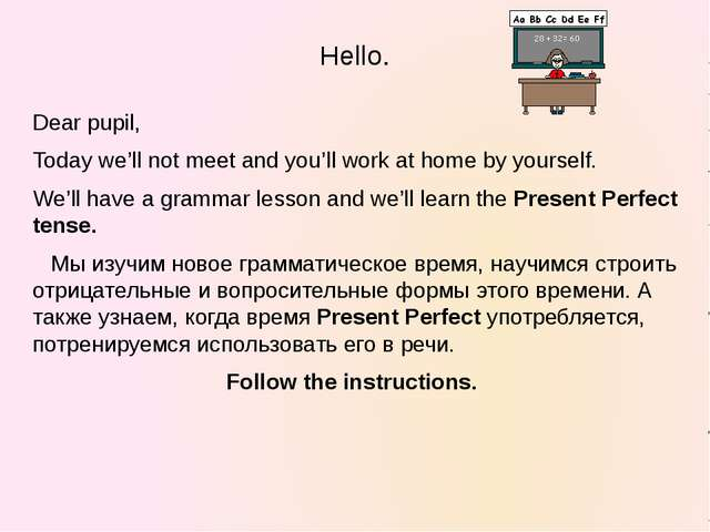 Hello. Dear pupil, Today we'll not meet and you'll work at home by yourself....