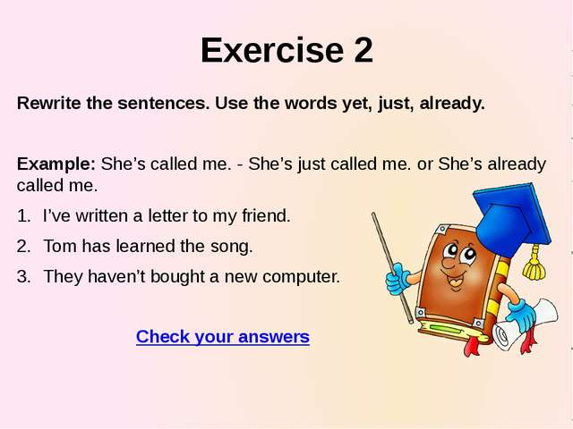 Exercise 2 Rewrite the sentences. Use the words yet, just, already. Example:...