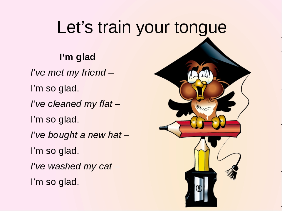 Let's train your tongue I'm glad I've met my friend – I'm so glad. I've clean...