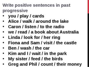 Write positive sentences in past progressive you / play / cards  Alice / walk