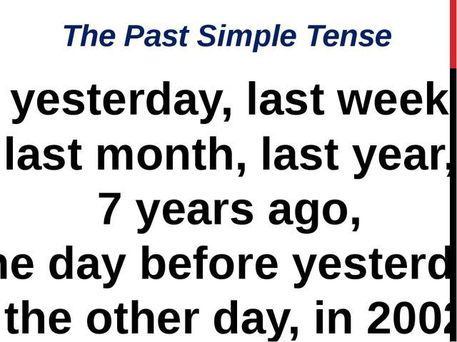 The Past Simple Tense yesterday, last week, last month, last year, 7 years ag...