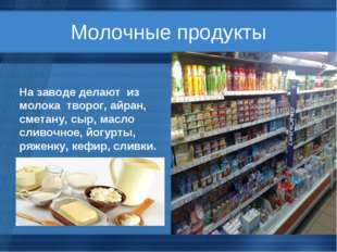 Молочные продукты На заводе делают из молока творог, айран, сметану, сыр, мас