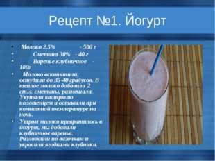 Рецепт №1. Йогурт Молоко 2.5% - 500 г Сметана 30% - 40 г Варенье клубничное -